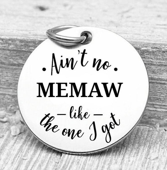 Ain't no Memaw like the one I got, memaw, memaw charms, Steel charm 20mm very high quality..Perfect for DIY projects
