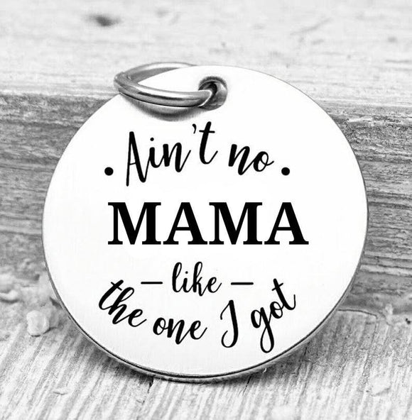 Ain't no Mama like the one I got, Mama, mom charms, Steel charm 20mm very high quality..Perfect for DIY projects