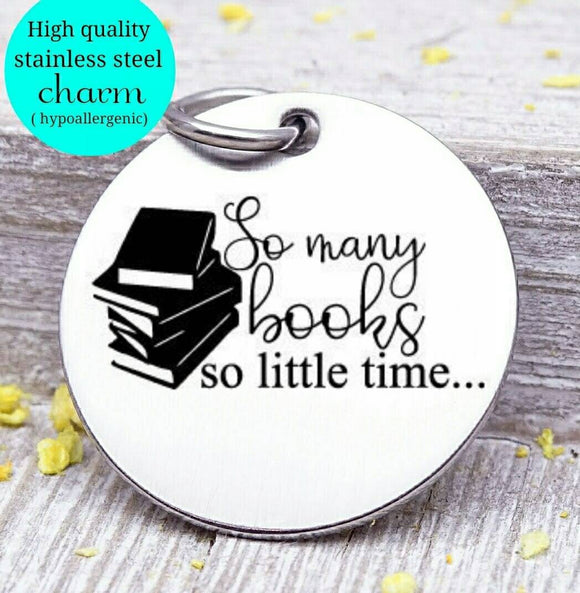 So many books so little time, Book, love to read, read charm, Steel charm 20mm very high quality..Perfect for DIY projects