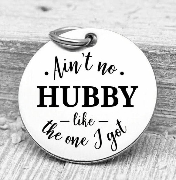 Ain't no Hubby like the one I got, Hubby, Hubby charms, Steel charm 20mm very high quality..Perfect for DIY projects