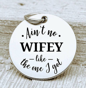 Ain't no Wifey like the one I got, Wifey, Wifey charms, Steel charm 20mm very high quality..Perfect for DIY projects