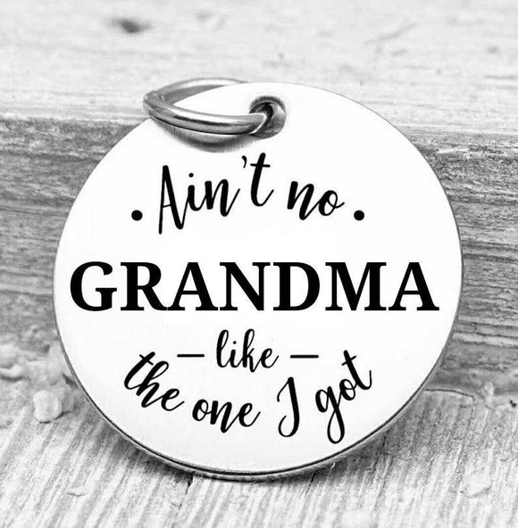 Ain't no grandma like the one I got, grandma, grandma charms, Steel charm 20mm very high quality..Perfect for DIY projects