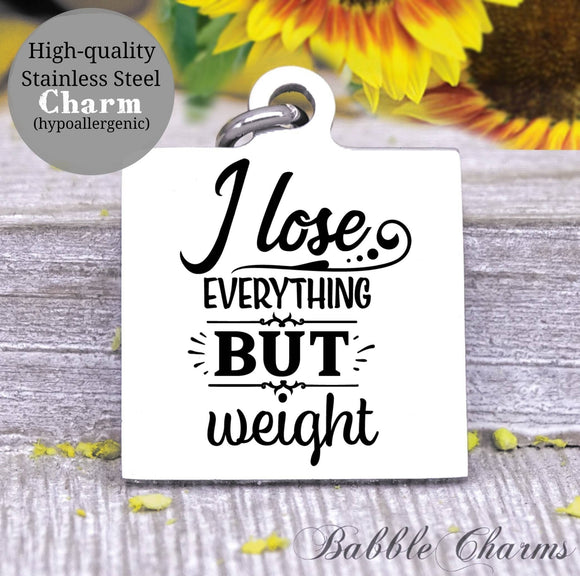 I lose everything but weight, weight loss, sarcasm charm, Steel charm 20mm very high quality..Perfect for DIY projects