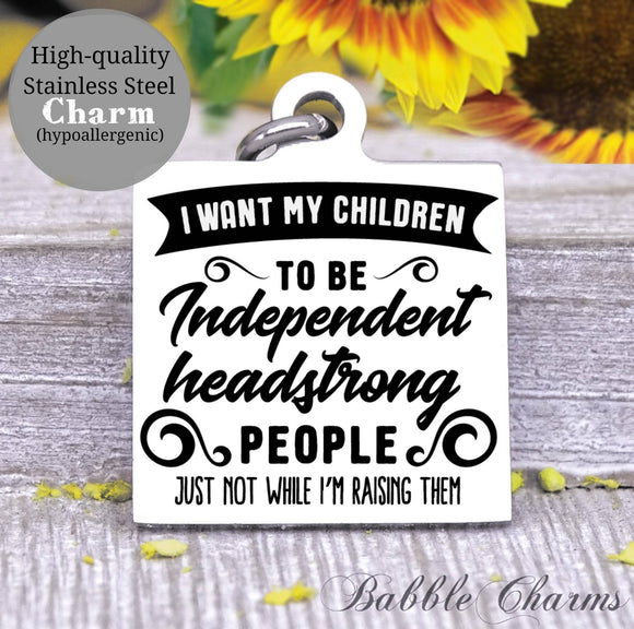 I want my children to be independent headstrong people, mom charm, Steel charm 20mm very high quality..Perfect for DIY projects