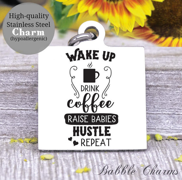 Wake up, drink coffee, raise babies, hustle, repeat, mom, mom charm, Steel charm 20mm very high quality..Perfect for DIY projects