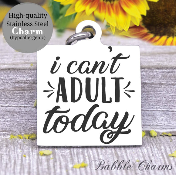 I can't adult today, can't adult, can't adult today charm, Steel charm 20mm very high quality..Perfect for DIY projects
