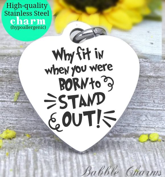 Why fit in, when you were born to stand out, stand out, fit in charm, Steel charm 20mm very high quality..Perfect for DIY projects