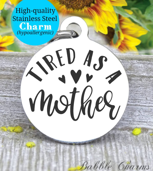 Tired as a mother, tired mother, mother, mom life, mom, mom charm, Steel charm 20mm very high quality..Perfect for DIY projects
