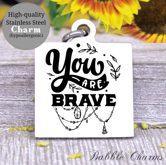 You are brave, brave,  be brave, you are brave, inspire charm, Steel charm 20mm very high quality..Perfect for DIY projects