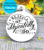 We are what we repeatedly do, you are what you do, do good, inspire charm, Steel charm 20mm very high quality..Perfect for DIY projects