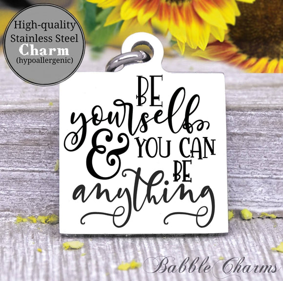 Be yourself and you can be anything, yourself, be yourself, be you charm, Steel charm 20mm very high quality..Perfect for DIY projects