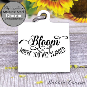 Bloom where you are planted, bloom, bloom charm, Steel charm 20mm very high quality..Perfect for DIY projects