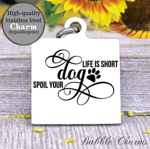 Life is short, spoil your dog, dog charm, Steel charm 20mm very high quality..Perfect for DIY projects