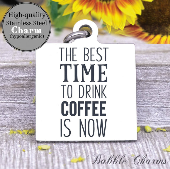 Best time to drink coffee is now, coffee, coffee charm, Steel charm 20mm very high quality..Perfect for DIY projects