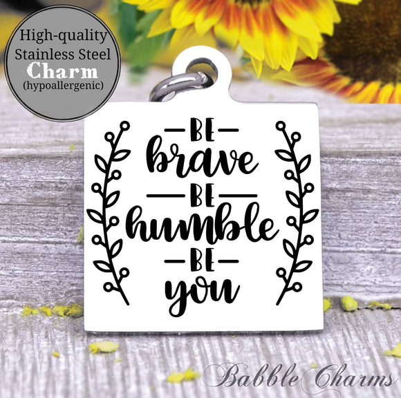 Be Brave, be humble, be you, be brave charm, Steel charm 20mm very high quality..Perfect for DIY projects