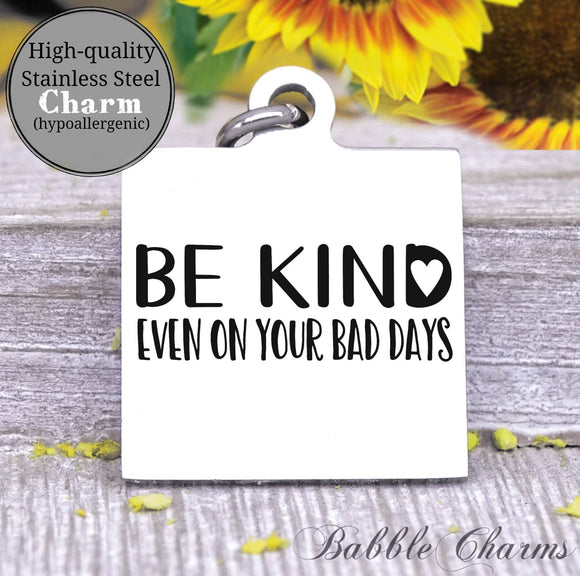 Be kind, even on your bad days, be kind charm, Steel charm 20mm very high quality..Perfect for DIY projects