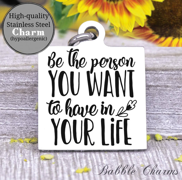 Be the kind of person you want in your life, be a good person charm, Steel charm 20mm very high quality..Perfect for DIY projects