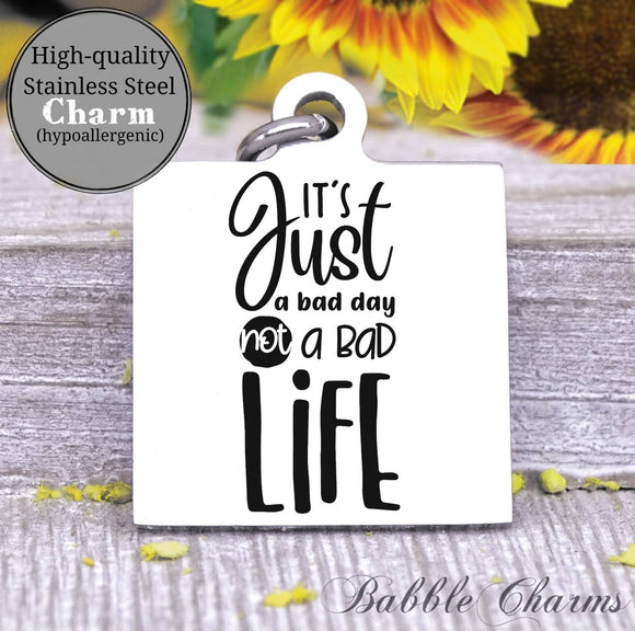 It's just a bad day, not a bad life, bad day charm, Steel charm 20mm very high quality..Perfect for DIY projects