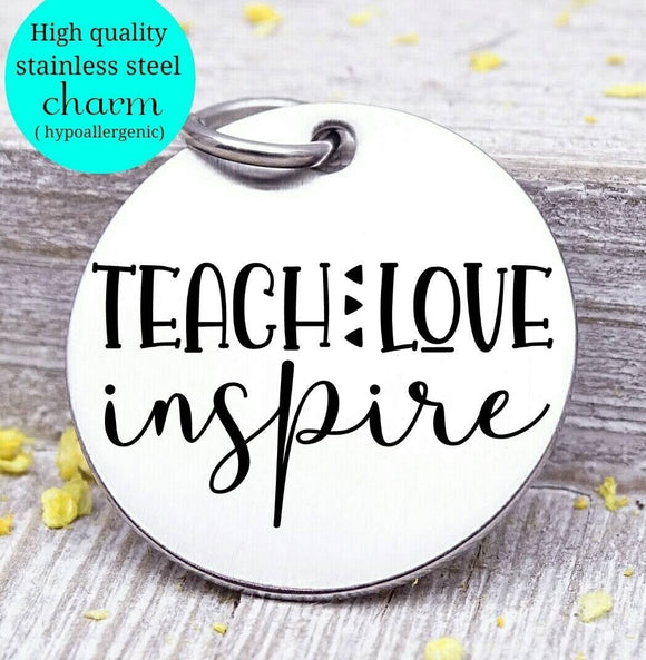 Teach love inspire, teacher, teacher charm, Steel charm 20mm very high quality..Perfect for DIY projects
