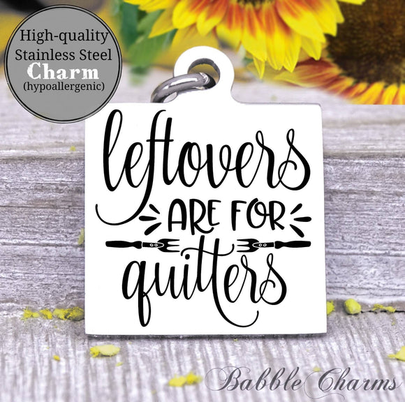 Leftovers are for quitters, left overs, kitchen, kitchen charm, cooking charm, Steel charm 20mm very high quality..Perfect for DIY projects