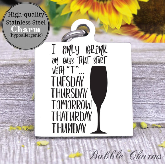 I only drink Mondays that start with T, drink wine, wine charm, Steel charm 20mm very high quality..Perfect for DIY projects