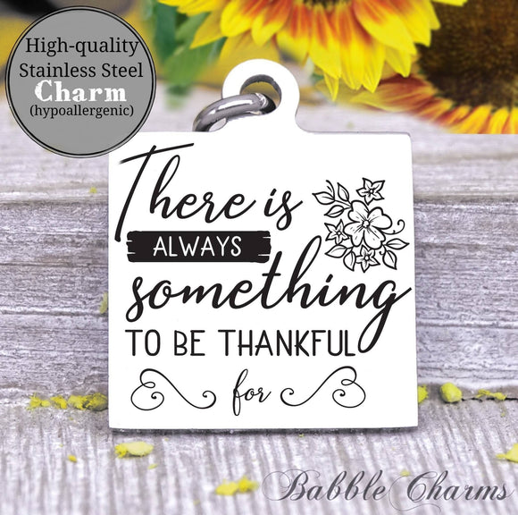 There is always something to be thankful for, grateful, thankful charm, Steel charm 20mm very high quality..Perfect for DIY projects
