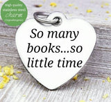 So many books, so little time, book charm, love to read, read charm, Steel charm 20mm very high quality..Perfect for DIY projects