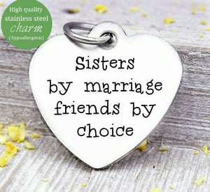 Sisters by marriage, friends by choice, sisters, sister in law charm, Steel charm 20mm very high quality..Perfect for DIY projects