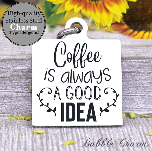 Coffee is always a good idea, coffee, coffee charm, charm, Steel charm 20mm very high quality..Perfect for DIY projects