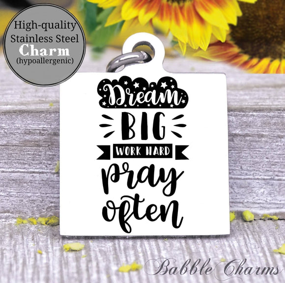 Dream big, work hard, pray often, dream big charm, Steel charm 20mm very high quality..Perfect for DIY projects