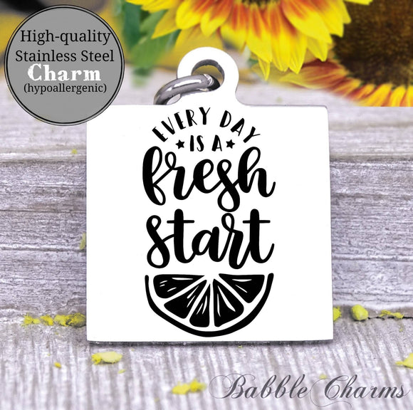 Every day is a fresh start, fresh start, new day, start fresh charm, Steel charm 20mm very high quality..Perfect for DIY projects