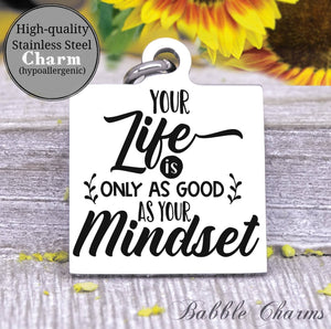 Your life is only as good as your mindset, positive life charm, Steel charm 20mm very high quality..Perfect for DIY projects