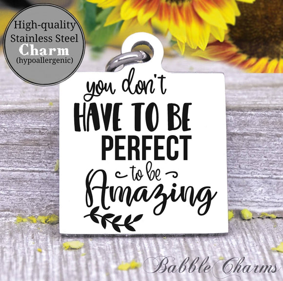 You don't have to be perfect to be amazing, inspirational, inspire charm, Steel charm 20mm very high quality..Perfect for DIY projects