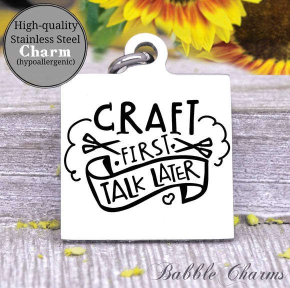 Craft first, talk later, born to craft, craft charm, Steel charm 20mm very high quality..Perfect for DIY projects