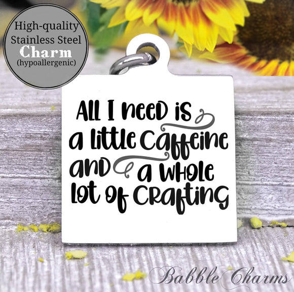 All I need is caffeine and crafting, caffeine, born to craft, craft charm, Steel charm 20mm very high quality..Perfect for DIY projects