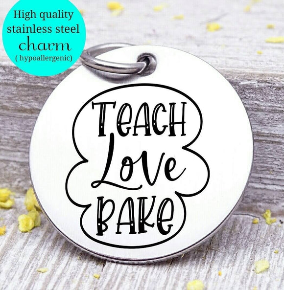 Teacher charm, teach love bake, teach, love to bake charm, Steel charm 20mm very high quality..Perfect for DIY projects