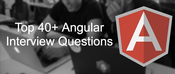 Top 40+ Angular interview questions and answers that you need to know in 2020
