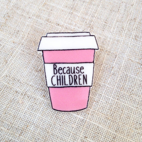 Because children coffee cup pin brooch