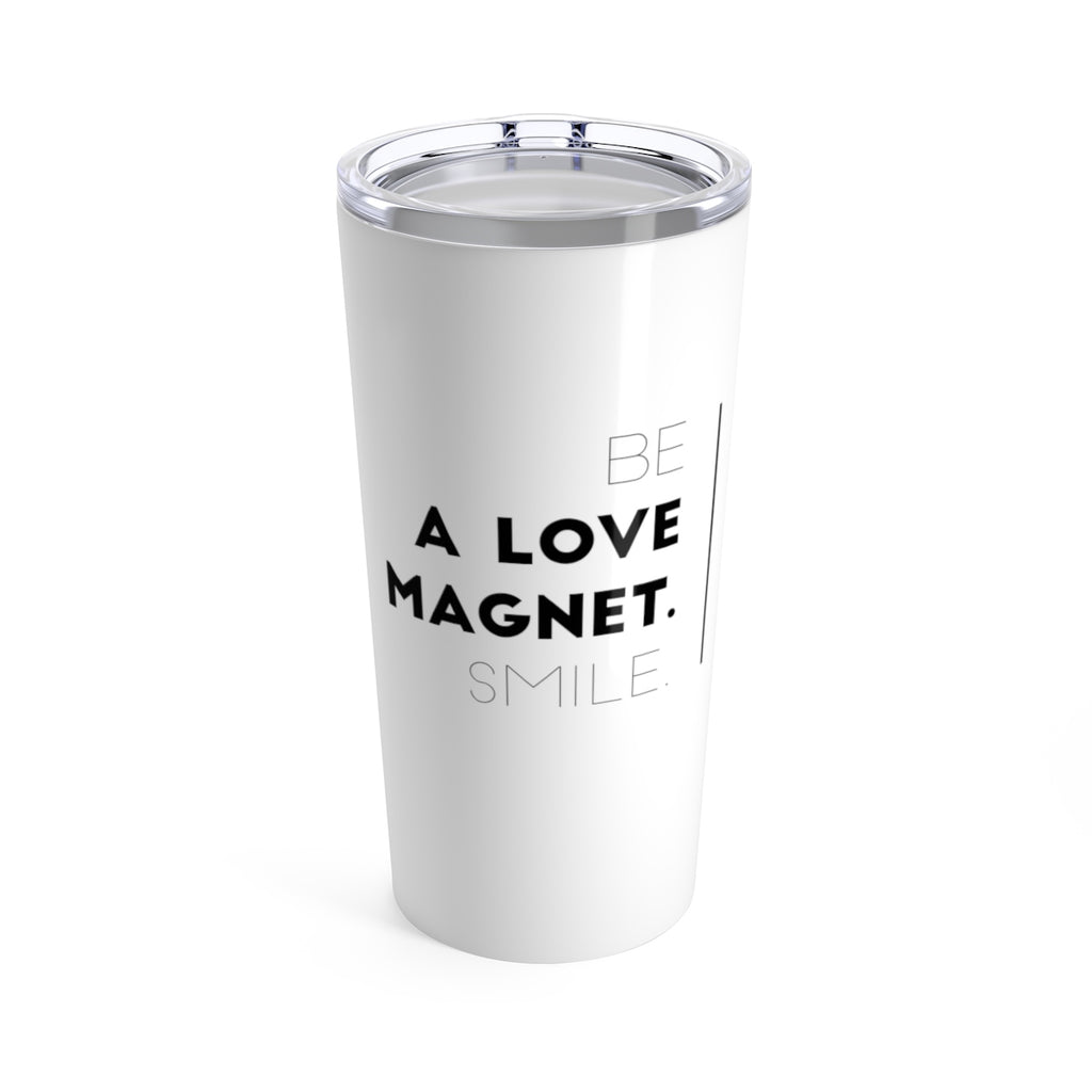 Be A Love Magnet. Smile. Tumbler 20oz