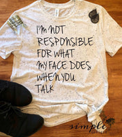 I'm Not Responsible for What My Face Does When You Talk T-shirt