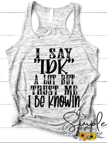 I Say IDK a Lot Trust Me I Be Knowin T-shirt, Custom Tees, Tank Tops