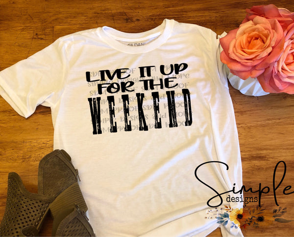 Live It Up for the Weekend T-shirt, Custom Tees, Tank Tops