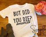 But Did You Die T-shirt, #momlife T-shirt, Mama, Momma, Mother, Mom, Madre, Mother's Day