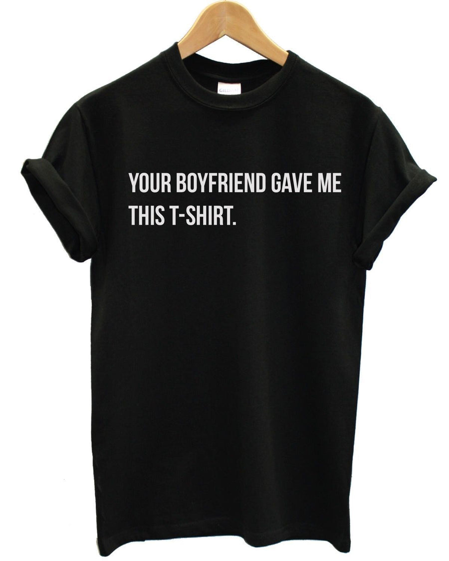 Your Boyfriend Gave Me This T-Shirt Top Funny Joker Girl Hater Boy Shop