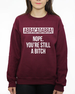 ABRACADABRA Nope You're Still a Bitch Quote Unisex Sweatshirt Sweater Jumper