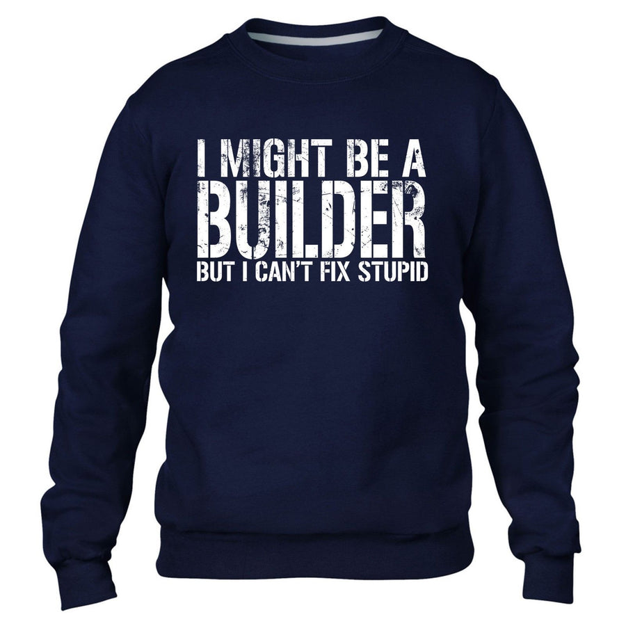 I MIGHT BE A BUILDER BUT I CANT FIX STUPID SWEATER JUMPER WORK BUILDING GIFT MEN
