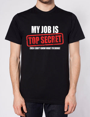 MY JOB IS TOP SECRET EVEN I DONT KNOW WHAT IM DOING T SHIRT FUNNY MENS WORK GIFT