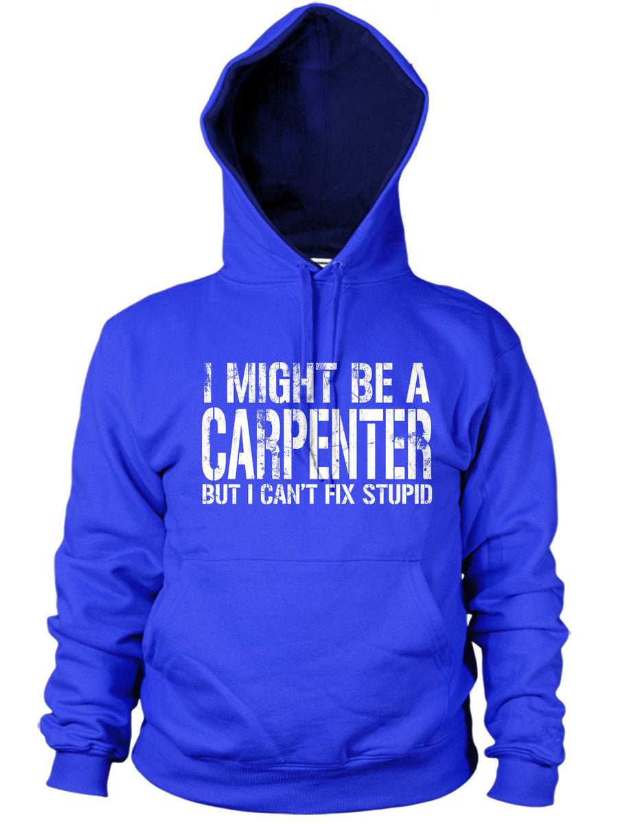 I MIGHT BE A CARPENTER BUT I CANT FIX STUPID HOODIE FUNNY CARPENTRY WORK CHIPPY