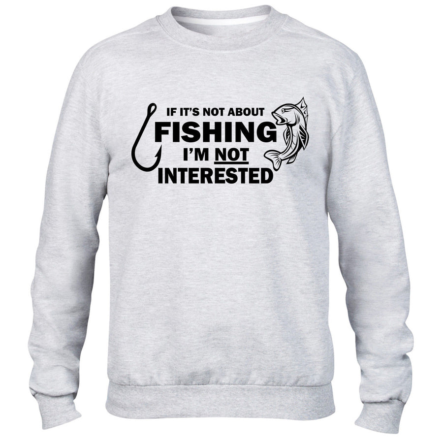 IF ITS NOT ABOUT FISHING IM NOT INTERESTED SWEATR JUMPER MENS FISHER SWEAT KIDS