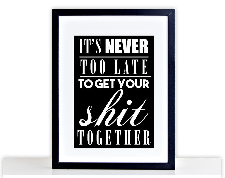 It's Never Too Late To Get Your S#!t Together Photo Frame Poster Print PP356